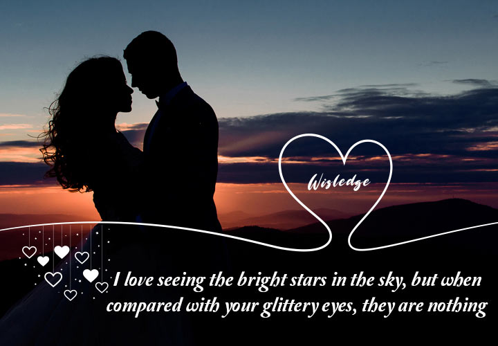 I love seeing the bright stars in the sky, but when compared with your glittery eyes, they are nothing.