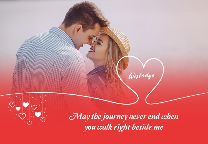 May the journey never end when you walk right beside me.