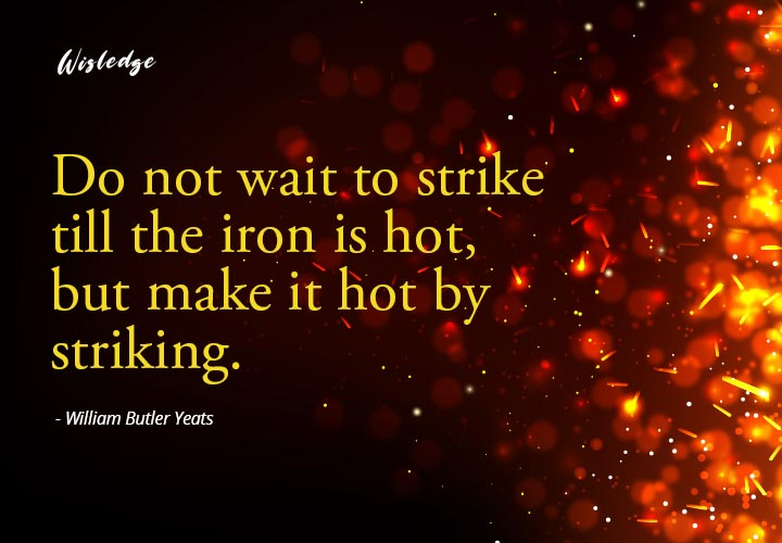 Do not wait to strike till the iron is hot, but make it hot by striking