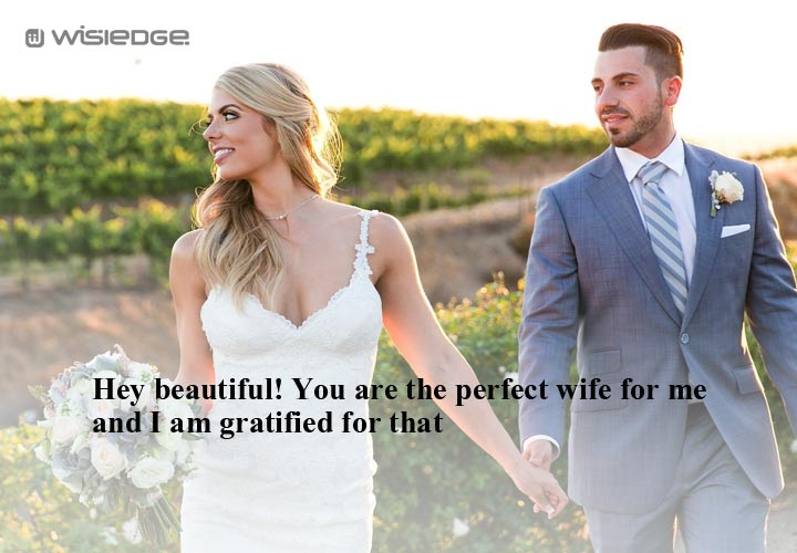 Hey beautiful! You are the perfect wife for me and I am gratified for that.