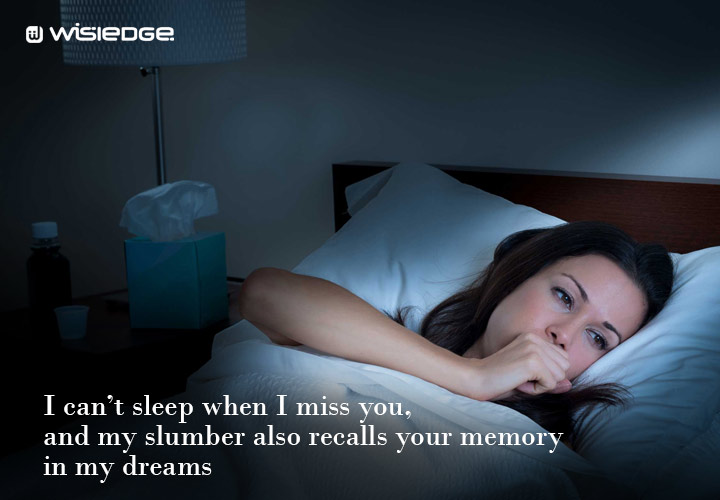I can't sleep when I miss you, and my slumber also recalls your memory in my dreams.