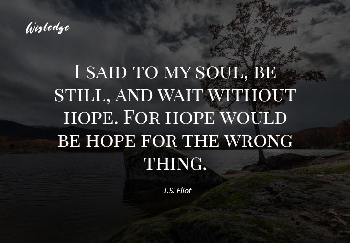 I said to my soul, be still, and wait without hope. For hope would be hope for the wrong thing.