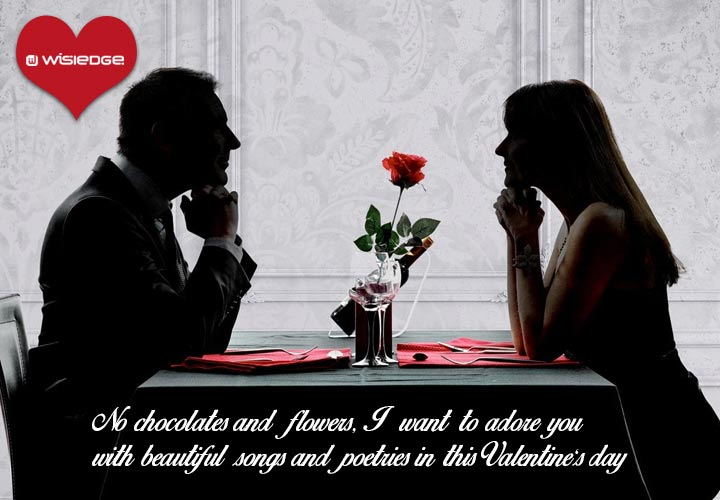 No chocolates and flowers, I want to adore you with beautiful songs and poetries in this Valentine's day.