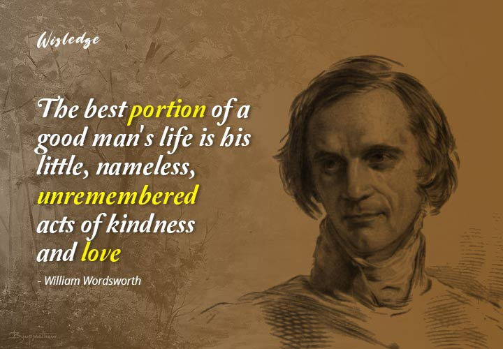 The best portion of a good man's life is his little, nameless, unremembered acts of kindness and love.